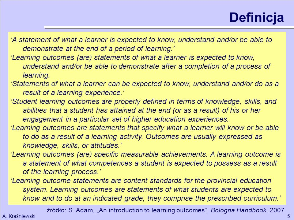 Definicja 'A statement of what a learner is expected to know, understand and/or be able to demonstrate at the end of a period of learning.'
