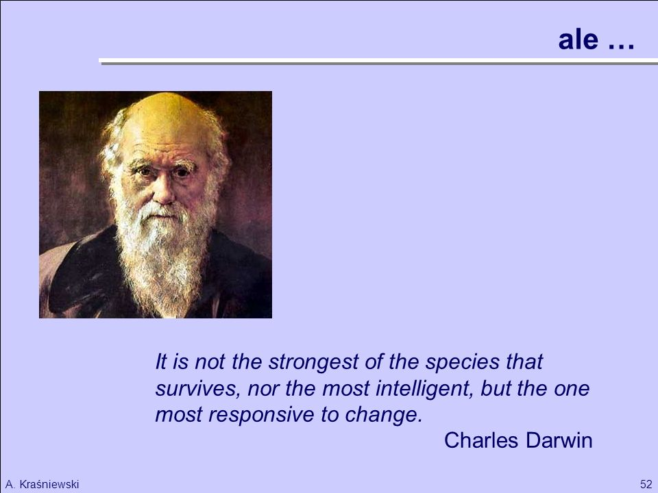 ale … It is not the strongest of the species that survives, nor the most intelligent, but the one most responsive to change.