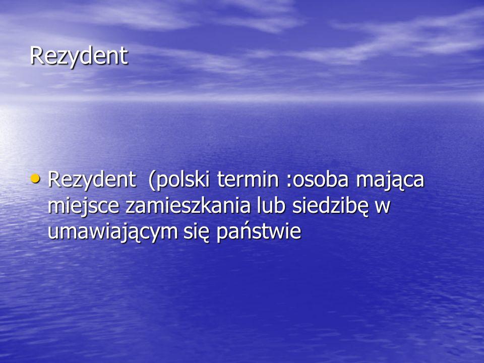 Rezydent Rezydent (polski termin :osoba mająca miejsce zamieszkania lub siedzibę w umawiającym się państwie.