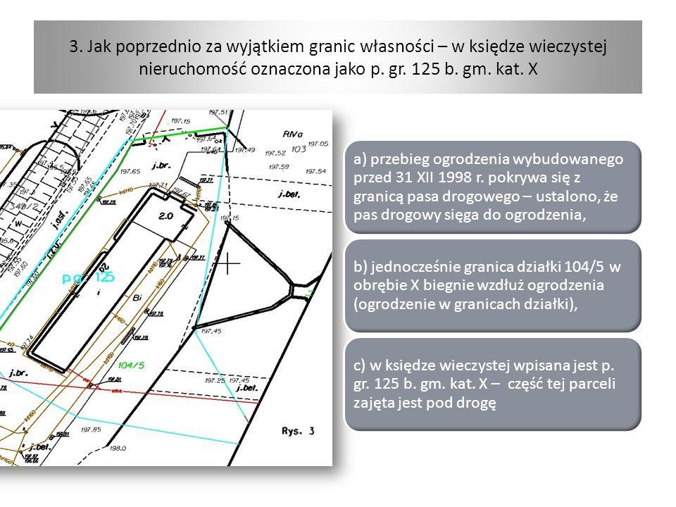 3. Jak poprzednio za wyjątkiem granic własności – w księdze wieczystej nieruchomość oznaczona jako p. gr. 125 b. gm. kat. X