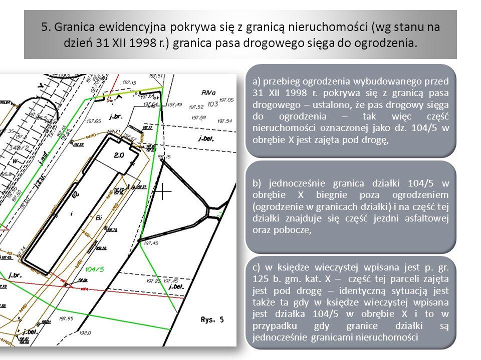 5. Granica ewidencyjna pokrywa się z granicą nieruchomości (wg stanu na dzień 31 XII 1998 r.) granica pasa drogowego sięga do ogrodzenia.