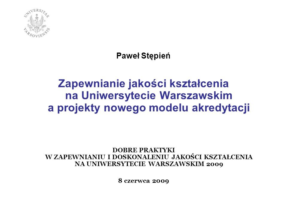 Paweł Stępień Zapewnianie jakości kształcenia na Uniwersytecie Warszawskim a projekty nowego modelu akredytacji.