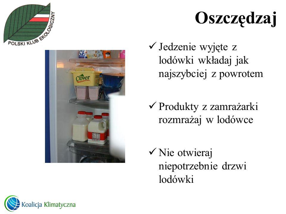 Oszczędzaj Jedzenie wyjęte z lodówki wkładaj jak najszybciej z powrotem. Produkty z zamrażarki rozmrażaj w lodówce.