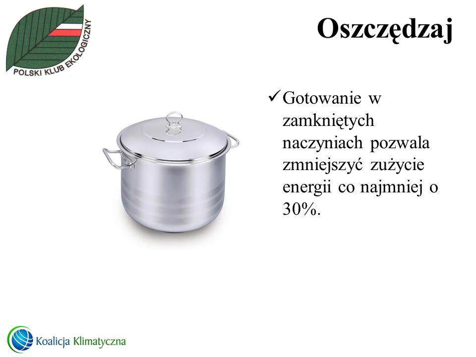 Oszczędzaj Gotowanie w zamkniętych naczyniach pozwala zmniejszyć zużycie energii co najmniej o 30%.