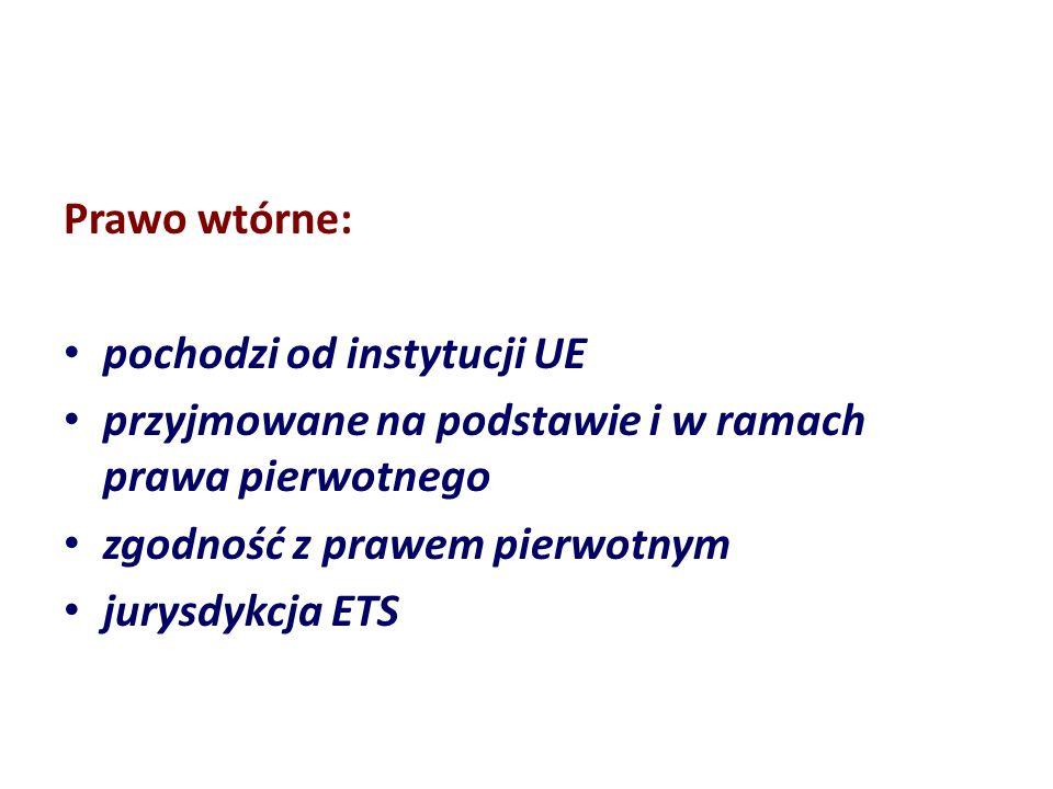 Prawo wtórne: pochodzi od instytucji UE. przyjmowane na podstawie i w ramach prawa pierwotnego. zgodność z prawem pierwotnym.