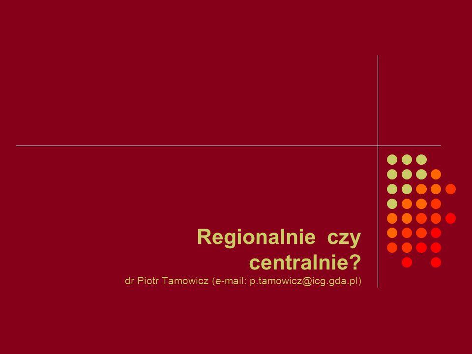 Regionalnie czy centralnie. dr Piotr Tamowicz (e-mail: p. tamowicz@icg