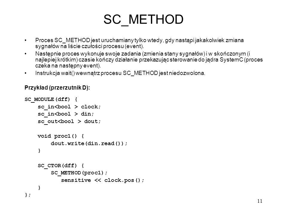 SC_METHOD Proces SC_METHOD jest uruchamiany tylko wtedy, gdy nastąpi jakakolwiek zmiana sygnałów na liście czułości procesu (event).