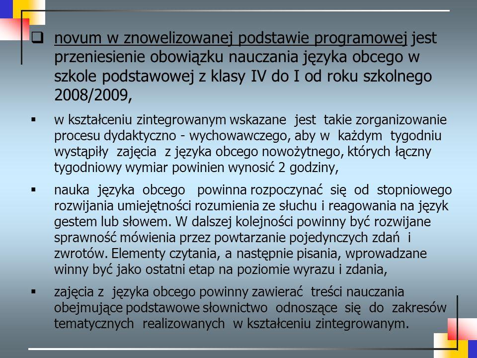 novum w znowelizowanej podstawie programowej jest przeniesienie obowiązku nauczania języka obcego w szkole podstawowej z klasy IV do I od roku szkolnego 2008/2009,