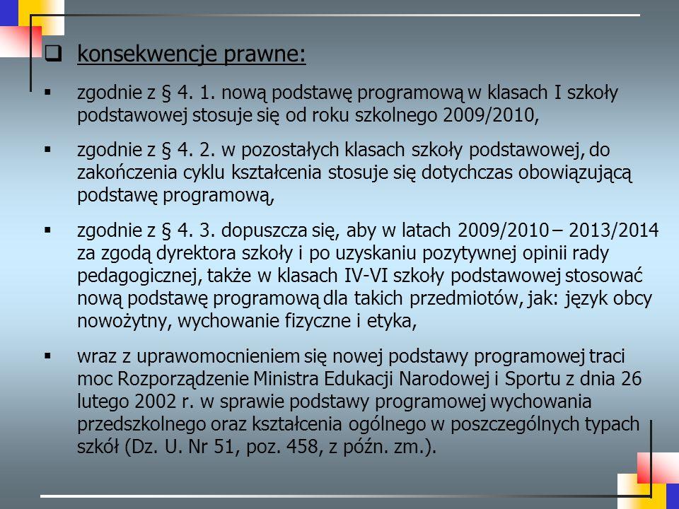konsekwencje prawne: zgodnie z § 4. 1. nową podstawę programową w klasach I szkoły podstawowej stosuje się od roku szkolnego 2009/2010,