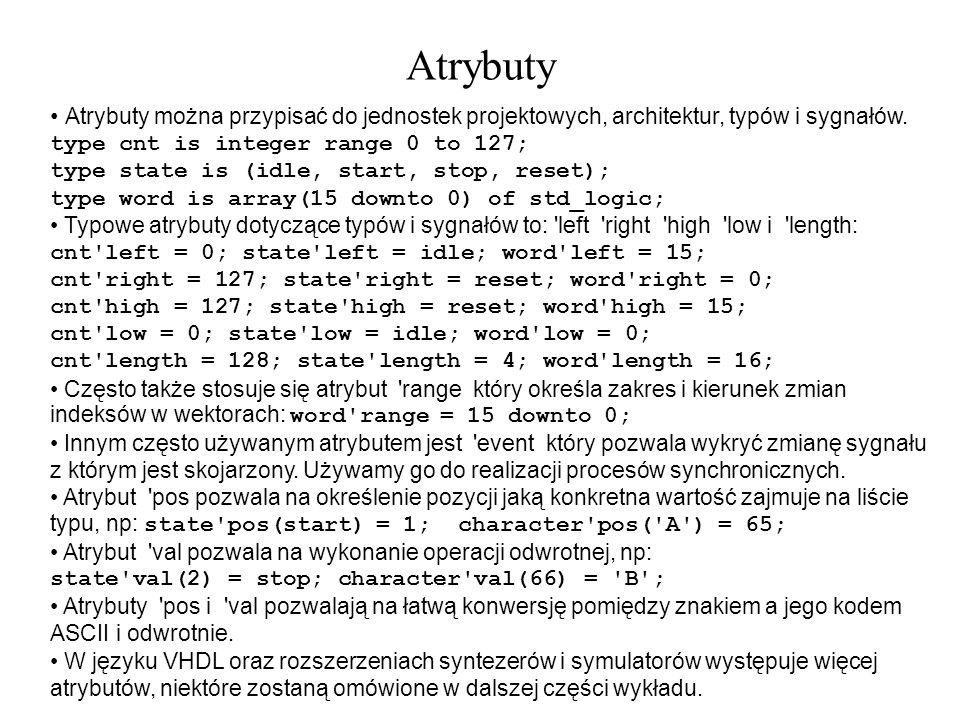 Atrybuty Atrybuty można przypisać do jednostek projektowych, architektur, typów i sygnałów. type cnt is integer range 0 to 127;