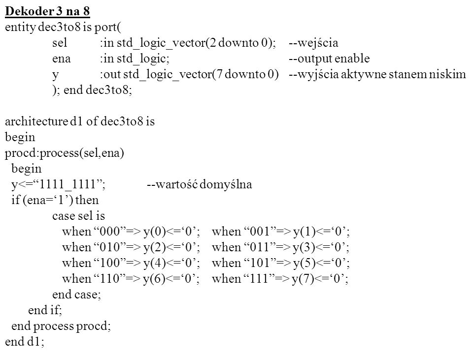 Dekoder 3 na 8entity dec3to8 is port( sel :in std_logic_vector(2 downto 0); --wejścia. ena :in std_logic; --output enable.