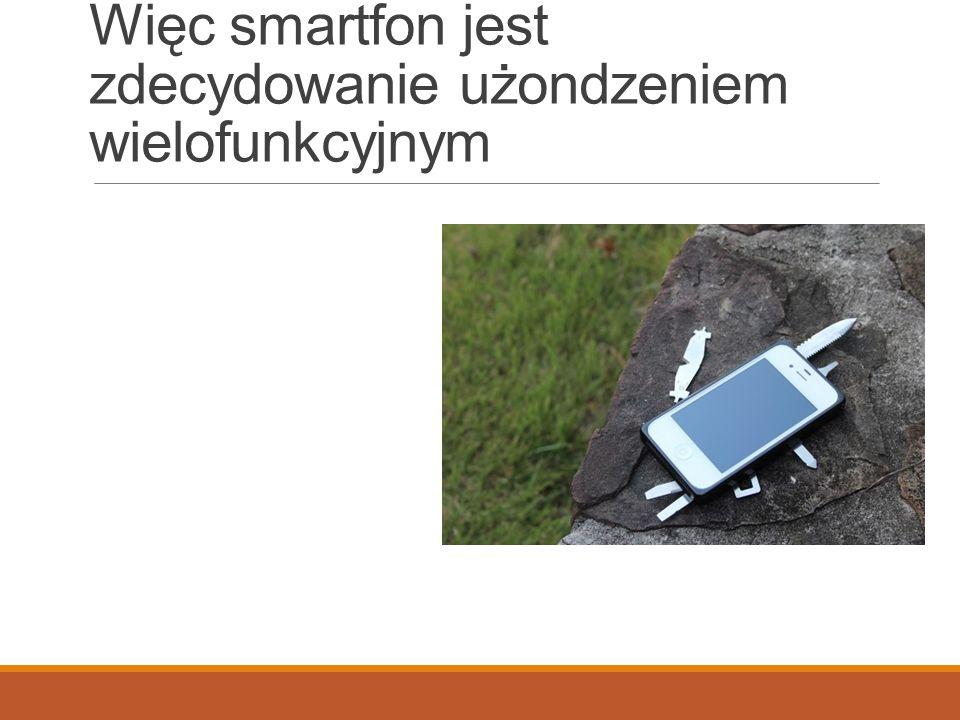 Więc smartfon jest zdecydowanie użondzeniem wielofunkcyjnym