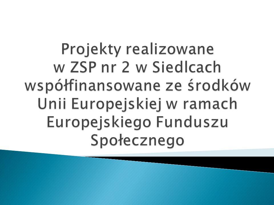 Projekty realizowane w ZSP nr 2 w Siedlcach współfinansowane ze środków Unii Europejskiej w ramach Europejskiego Funduszu Społecznego