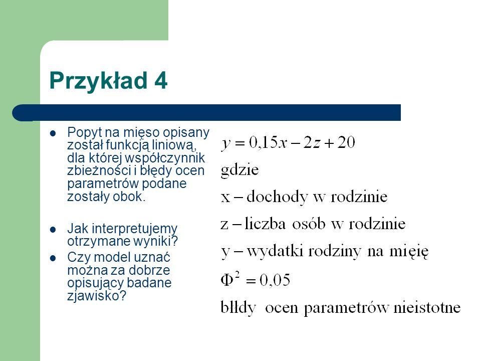 Przykład 4 Popyt na mięso opisany został funkcją liniową, dla której współczynnik zbieżności i błędy ocen parametrów podane zostały obok.