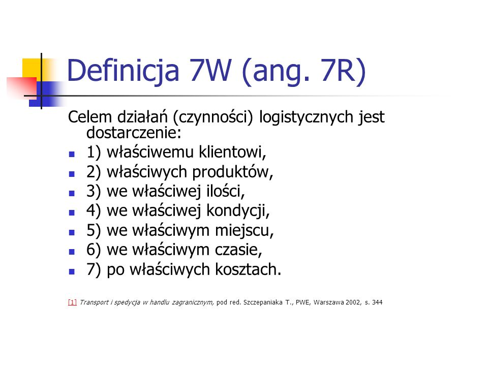 Definicja 7W (ang. 7R)Celem działań (czynności) logistycznych jest dostarczenie: 1) właściwemu klientowi,