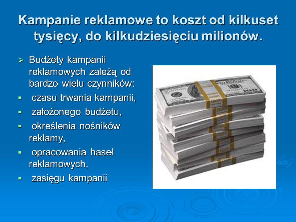 Kampanie reklamowe to koszt od kilkuset tysięcy, do kilkudziesięciu milionów.