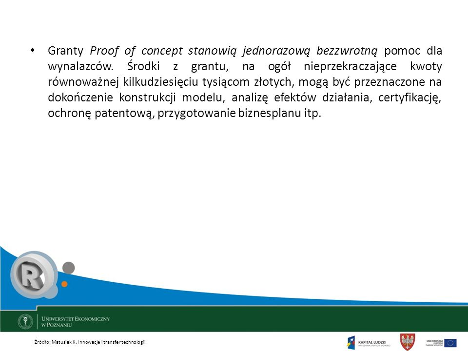 Granty Proof of concept stanowią jednorazową bezzwrotną pomoc dla wynalazców. Środki z grantu, na ogół nieprzekraczające kwoty równoważnej kilkudziesięciu tysiącom złotych, mogą być przeznaczone na dokończenie konstrukcji modelu, analizę efektów działania, certyfikację, ochronę patentową, przygotowanie biznesplanu itp.