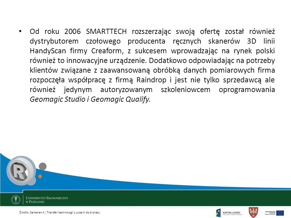 Od roku 2006 SMARTTECH rozszerzając swoją ofertę został również dystrybutorem czołowego producenta ręcznych skanerów 3D linii HandyScan firmy Creaform, z sukcesem wprowadzając na rynek polski również to innowacyjne urządzenie. Dodatkowo odpowiadając na potrzeby klientów związane z zaawansowaną obróbką danych pomiarowych firma rozpoczęła współpracę z firmą Raindrop i jest nie tylko sprzedawcą ale również jedynym autoryzowanym szkoleniowcem oprogramowania Geomagic Studio i Geomagic Qualify.