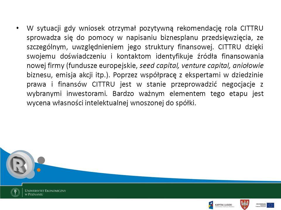 W sytuacji gdy wniosek otrzymał pozytywną rekomendację rola CITTRU sprowadza się do pomocy w napisaniu biznesplanu przedsięwzięcia, ze szczególnym, uwzględnieniem jego struktury finansowej. CITTRU dzięki swojemu doświadczeniu i kontaktom identyfikuje źródła finansowania nowej firmy (fundusze europejskie, seed capital, venture capital, aniołowie biznesu, emisja akcji itp.). Poprzez współpracę z ekspertami w dziedzinie prawa i finansów CITTRU jest w stanie przeprowadzić negocjacje z wybranymi inwestorami. Bardzo ważnym elementem tego etapu jest wycena własności intelektualnej wnoszonej do spółki.