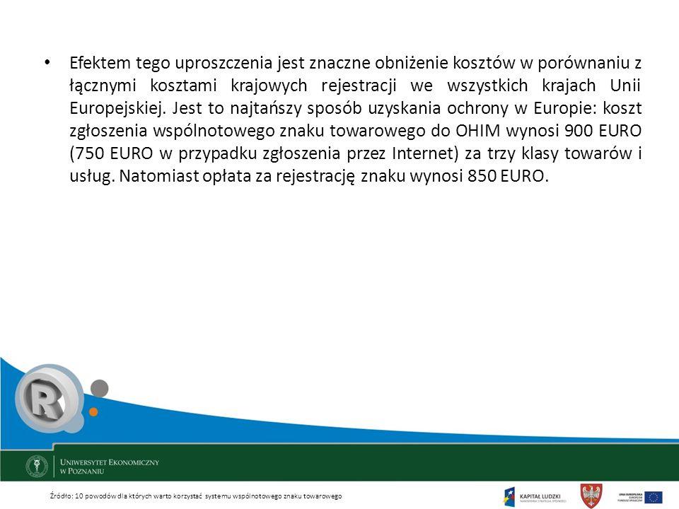 Efektem tego uproszczenia jest znaczne obniżenie kosztów w porównaniu z łącznymi kosztami krajowych rejestracji we wszystkich krajach Unii Europejskiej. Jest to najtańszy sposób uzyskania ochrony w Europie: koszt zgłoszenia wspólnotowego znaku towarowego do OHIM wynosi 900 EURO (750 EURO w przypadku zgłoszenia przez Internet) za trzy klasy towarów i usług. Natomiast opłata za rejestrację znaku wynosi 850 EURO.