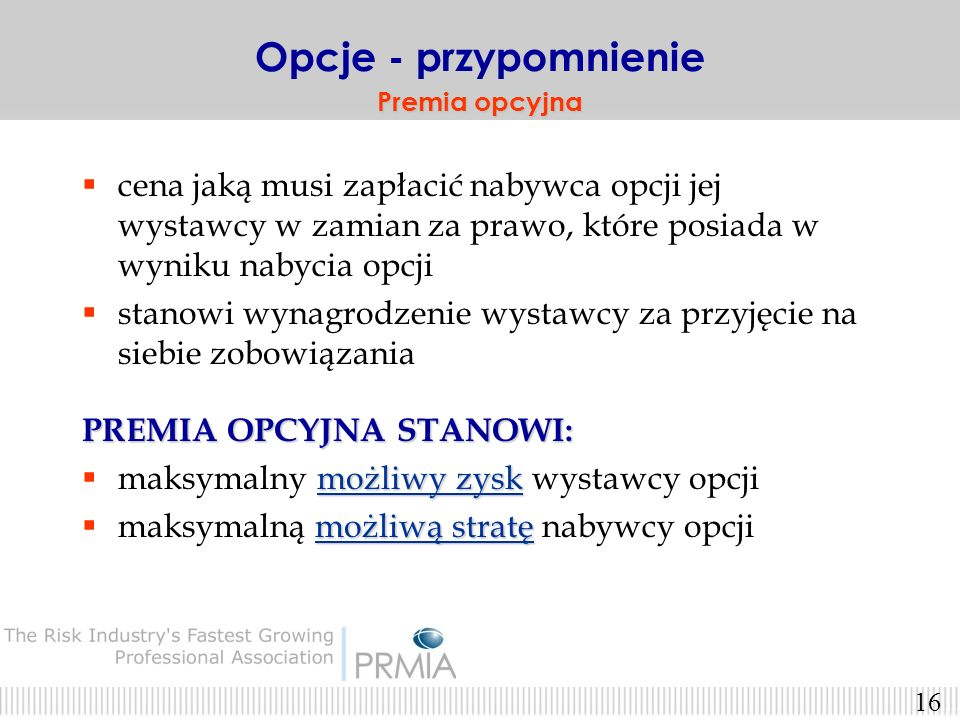 Opcje - przypomnienie Premia opcyjna. cena jaką musi zapłacić nabywca opcji jej wystawcy w zamian za prawo, które posiada w wyniku nabycia opcji.