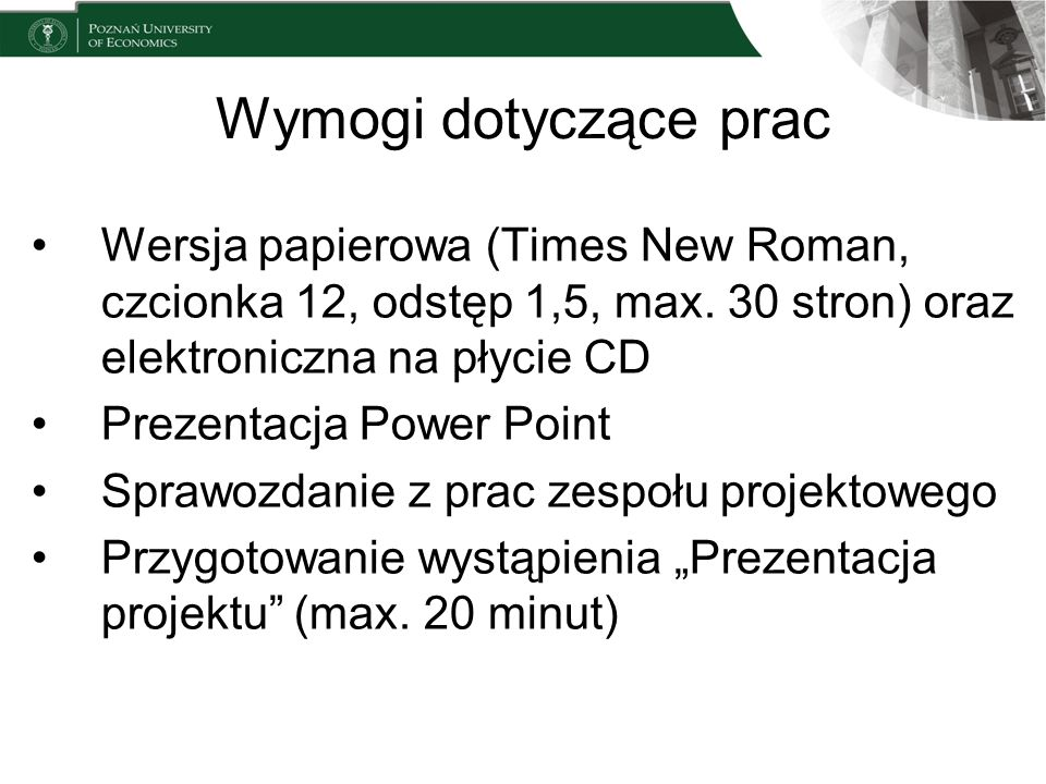 Wymogi dotyczące pracWersja papierowa (Times New Roman, czcionka 12, odstęp 1,5, max. 30 stron) oraz elektroniczna na płycie CD.