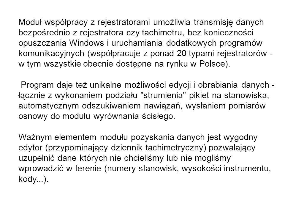 Moduł współpracy z rejestratorami umożliwia transmisję danych bezpośrednio z rejestratora czy tachimetru, bez konieczności opuszczania Windows i uruchamiania dodatkowych programów komunikacyjnych (współpracuje z ponad 20 typami rejestratorów - w tym wszystkie obecnie dostępne na rynku w Polsce).