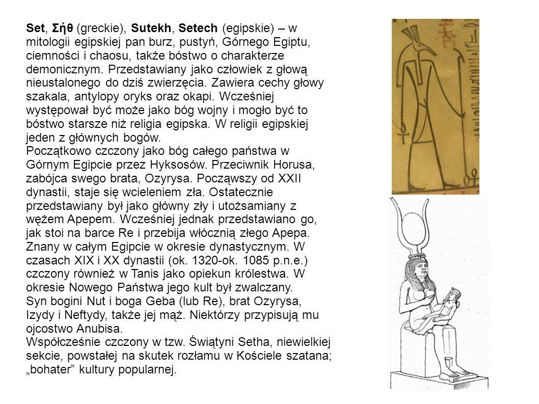 Set, Σήθ (greckie), Sutekh, Setech (egipskie) – w mitologii egipskiej pan burz, pustyń, Górnego Egiptu, ciemności i chaosu, także bóstwo o charakterze demonicznym. Przedstawiany jako człowiek z głową nieustalonego do dziś zwierzęcia. Zawiera cechy głowy szakala, antylopy oryks oraz okapi. Wcześniej występował być może jako bóg wojny i mogło być to bóstwo starsze niż religia egipska. W religii egipskiej jeden z głównych bogów.