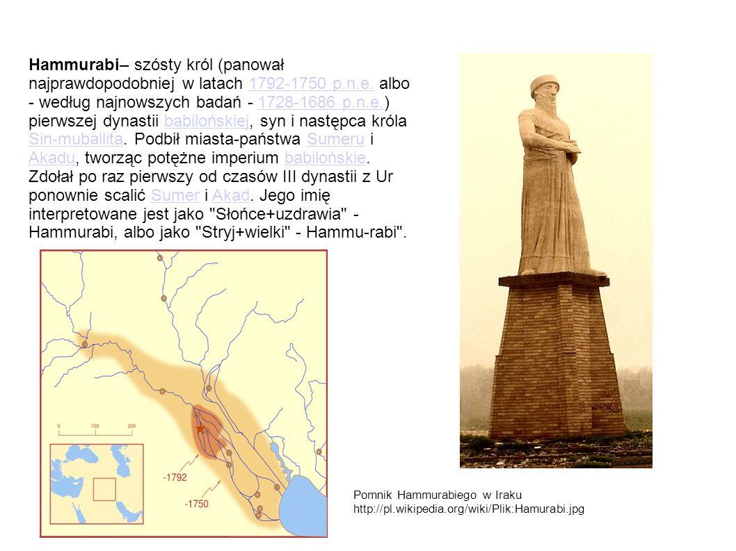 Hammurabi– szósty król (panował najprawdopodobniej w latach 1792-1750 p.n.e. albo - według najnowszych badań - 1728-1686 p.n.e.) pierwszej dynastii babilońskiej, syn i następca króla Sin-muballita. Podbił miasta-państwa Sumeru i Akadu, tworząc potężne imperium babilońskie. Zdołał po raz pierwszy od czasów III dynastii z Ur ponownie scalić Sumer i Akad. Jego imię interpretowane jest jako Słońce+uzdrawia - Hammurabi, albo jako Stryj+wielki - Hammu-rabi .