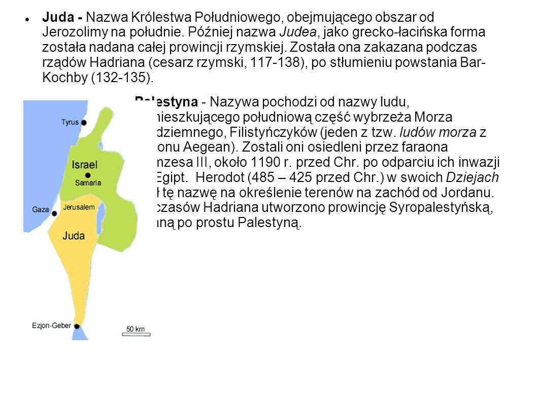 Juda - Nazwa Królestwa Południowego, obejmującego obszar od Jerozolimy na południe. Później nazwa Judea, jako grecko-łacińska forma została nadana całej prowincji rzymskiej. Została ona zakazana podczas rządów Hadriana (cesarz rzymski, 117-138), po stłumieniu powstania Bar- Kochby (132-135).