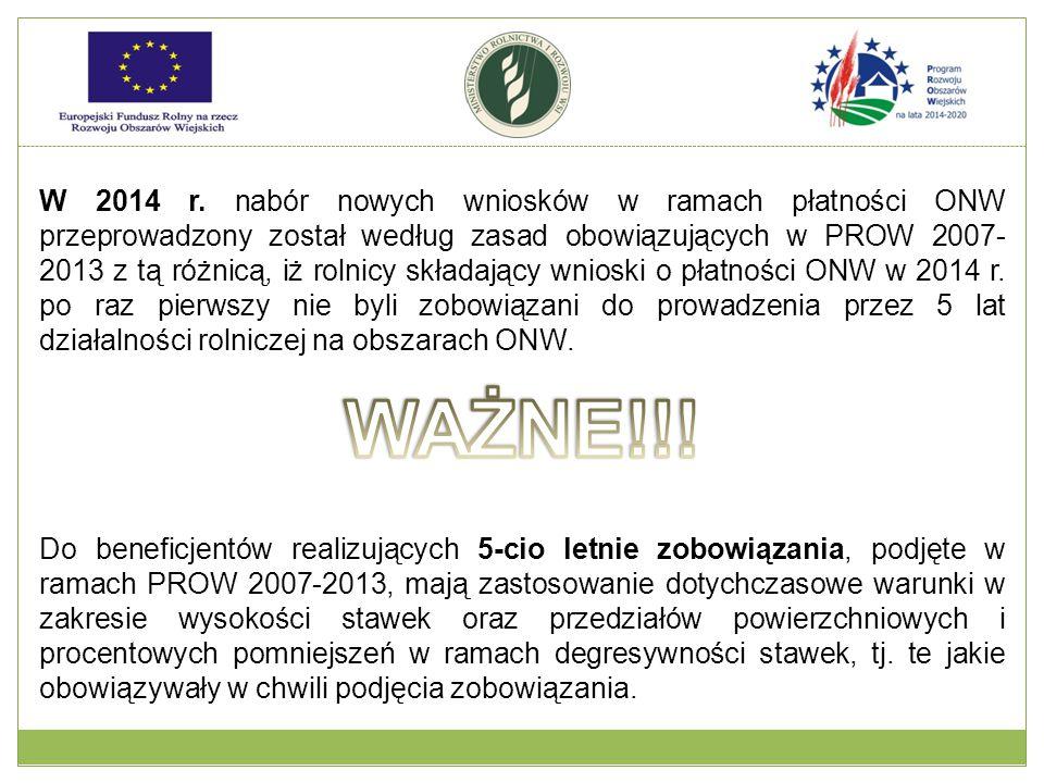W 2014 r. nabór nowych wniosków w ramach płatności ONW przeprowadzony został według zasad obowiązujących w PROW 2007-2013 z tą różnicą, iż rolnicy składający wnioski o płatności ONW w 2014 r. po raz pierwszy nie byli zobowiązani do prowadzenia przez 5 lat działalności rolniczej na obszarach ONW.