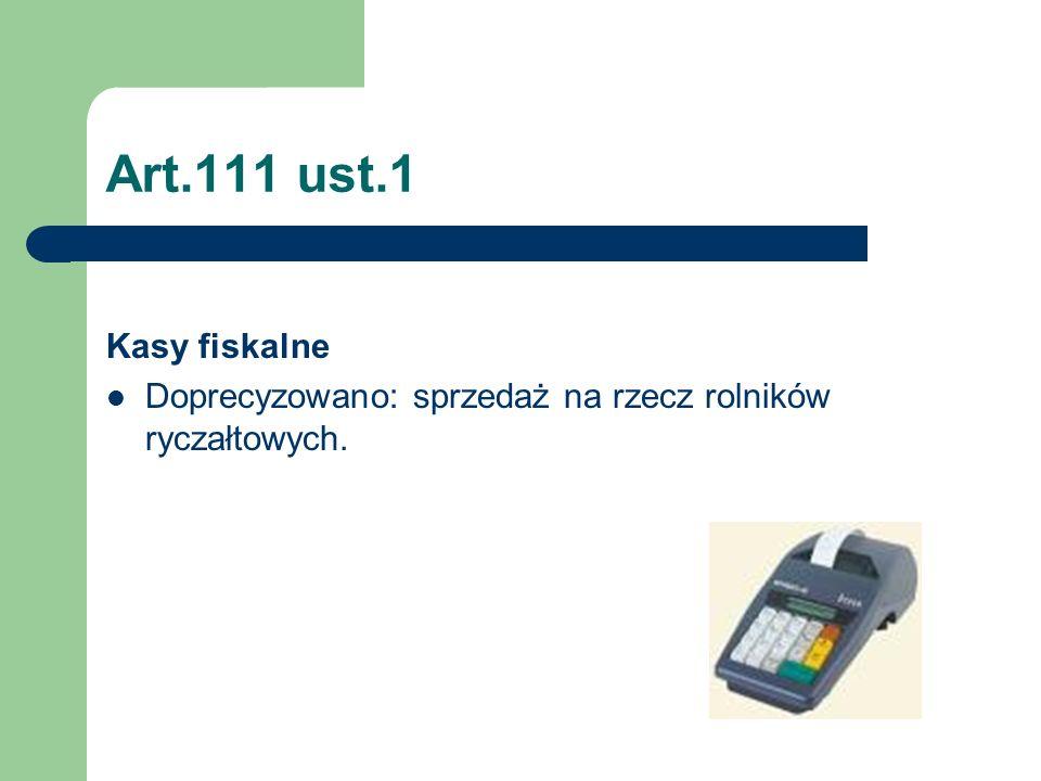 Art.111 ust.1 Kasy fiskalne Doprecyzowano: sprzedaż na rzecz rolników ryczałtowych.