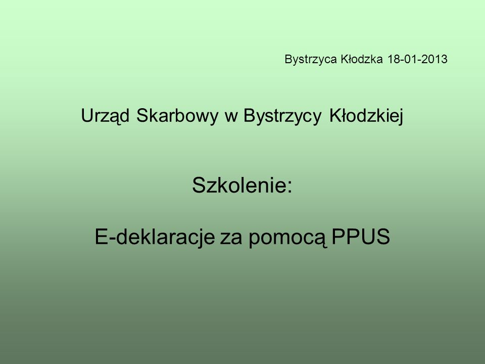 Bystrzyca Kłodzka 18-01-2013 Urząd Skarbowy w Bystrzycy Kłodzkiej Szkolenie: E-deklaracje za pomocą PPUS.