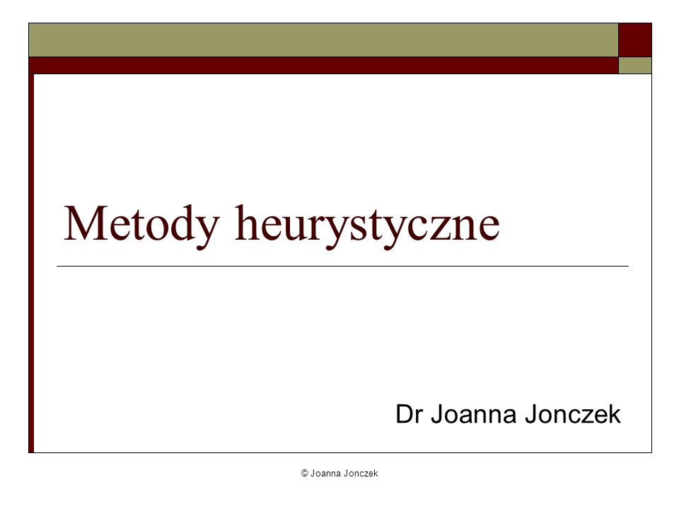 Metody heurystyczne Dr Joanna Jonczek © Joanna Jonczek