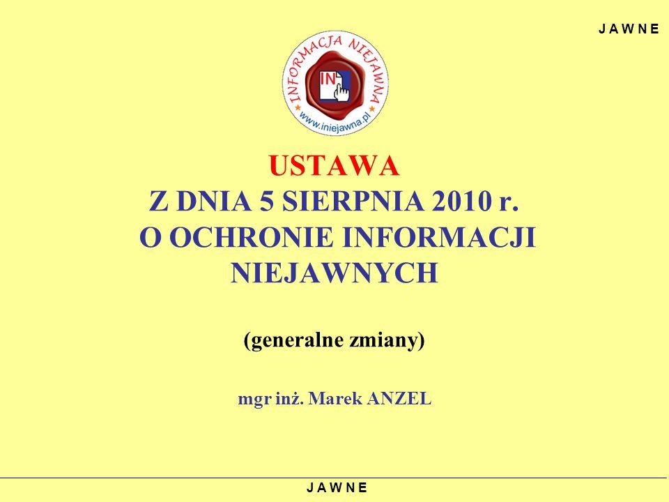 J A W N E USTAWA Z DNIA 5 SIERPNIA 2010 r. O OCHRONIE INFORMACJI NIEJAWNYCH (generalne zmiany) mgr inż. Marek ANZEL.
