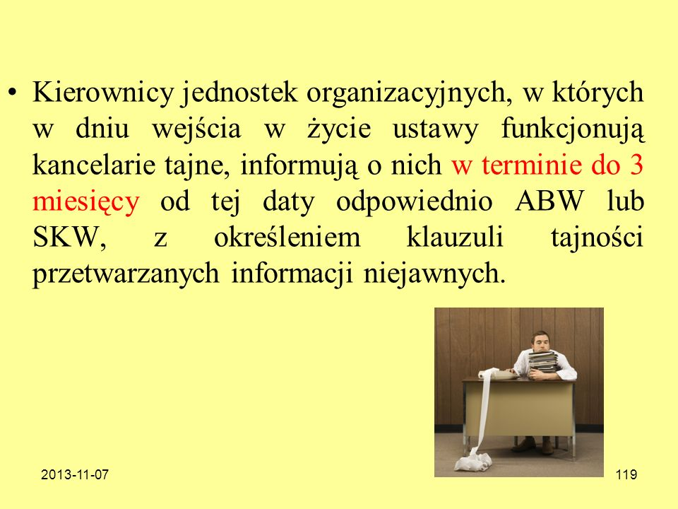 Kierownicy jednostek organizacyjnych, w których w dniu wejścia w życie ustawy funkcjonują kancelarie tajne, informują o nich w terminie do 3 miesięcy od tej daty odpowiednio ABW lub SKW, z określeniem klauzuli tajności przetwarzanych informacji niejawnych.