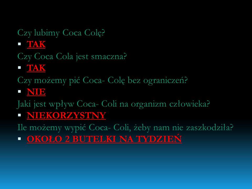 Czy lubimy Coca Colę TAK. Czy Coca Cola jest smaczna Czy możemy pić Coca- Colę bez ograniczeń NIE.