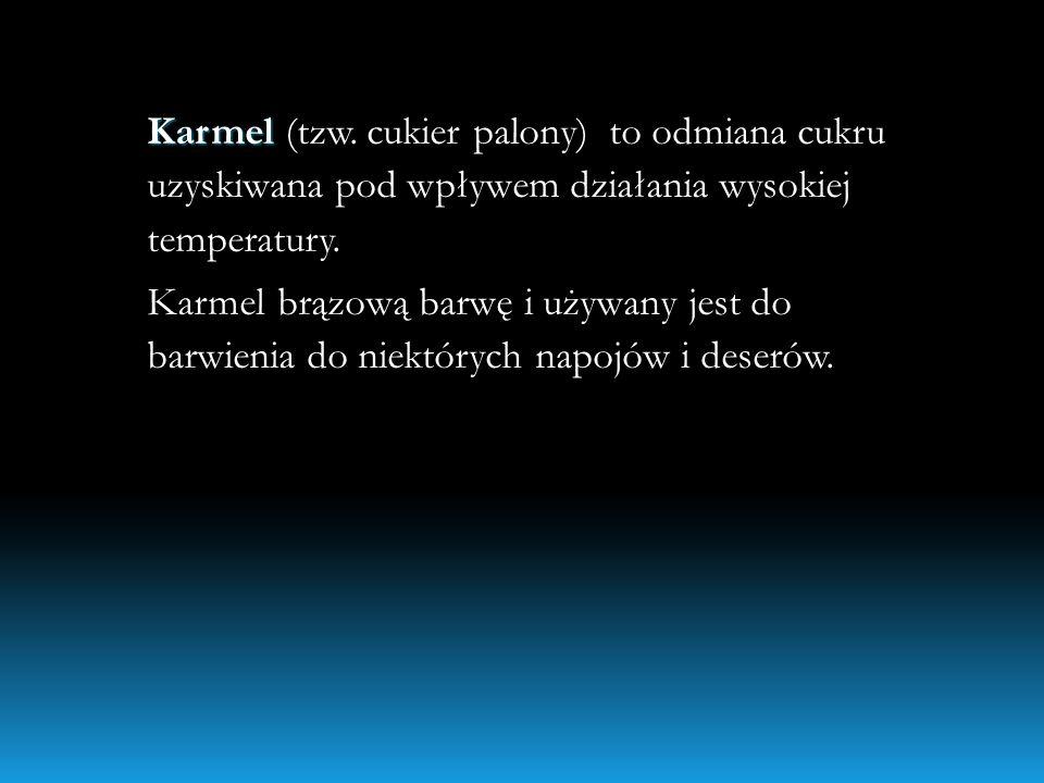 Karmel (tzw.cukier palony) to odmiana cukru uzyskiwana pod wpływem działania wysokiej temperatury.