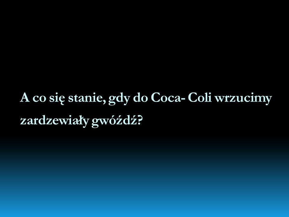 A co się stanie, gdy do Coca- Coli wrzucimy zardzewiały gwóźdź