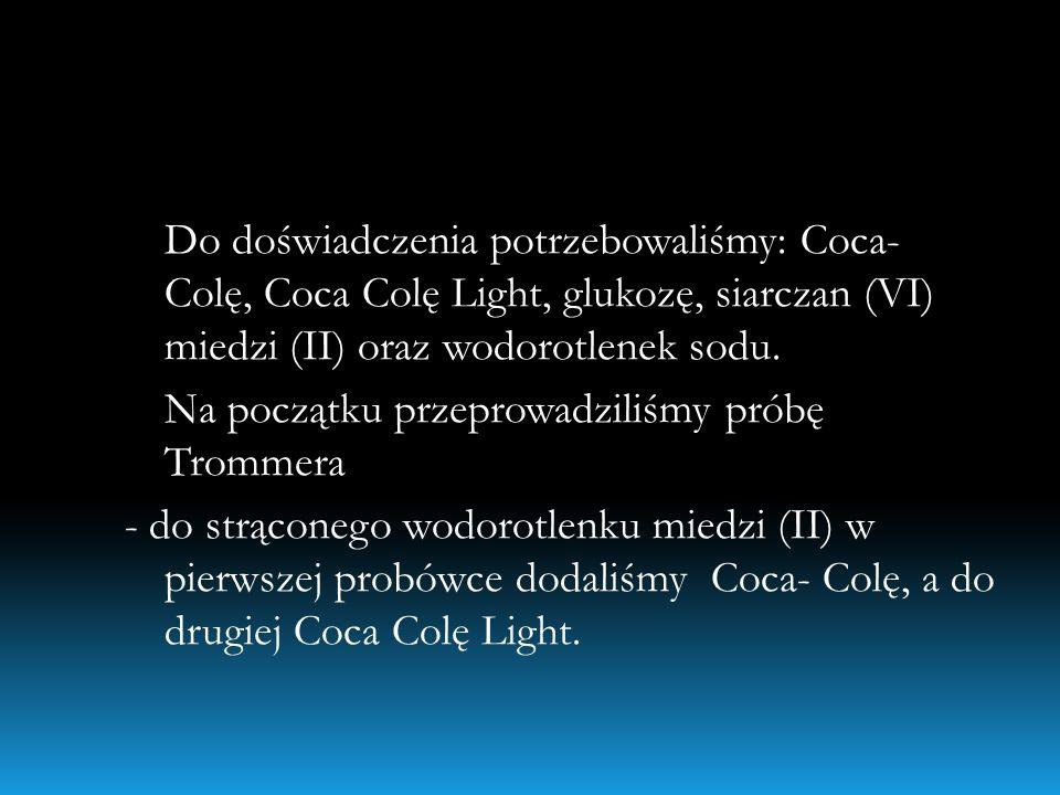 Do doświadczenia potrzebowaliśmy: Coca- Colę, Coca Colę Light, glukozę, siarczan (VI) miedzi (II) oraz wodorotlenek sodu.