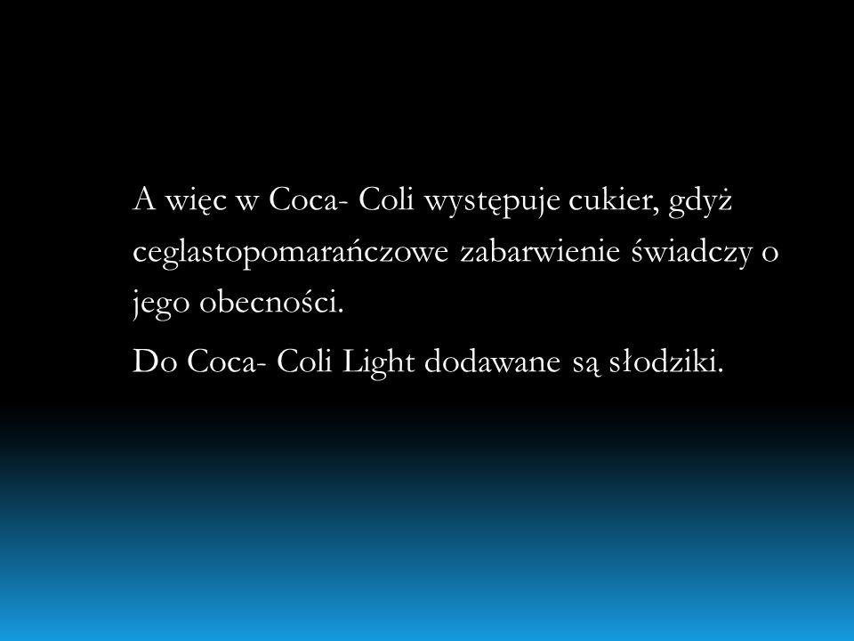 A więc w Coca- Coli występuje cukier, gdyż ceglastopomarańczowe zabarwienie świadczy o jego obecności.