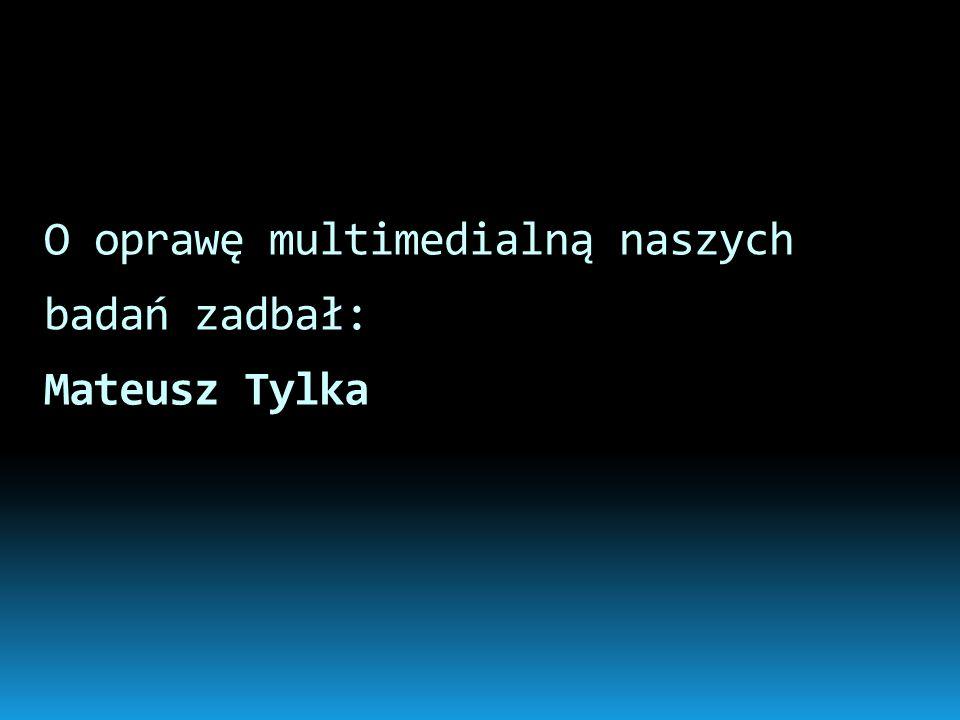 O oprawę multimedialną naszych badań zadbał: Mateusz Tylka
