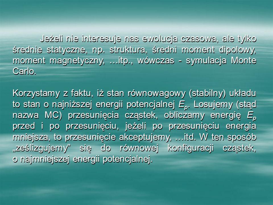 Jeżeli nie interesuje nas ewolucja czasowa, ale tylko średnie statyczne, np. struktura, średni moment dipolowy, moment magnetyczny, …itp., wówczas - symulacja Monte Carlo.