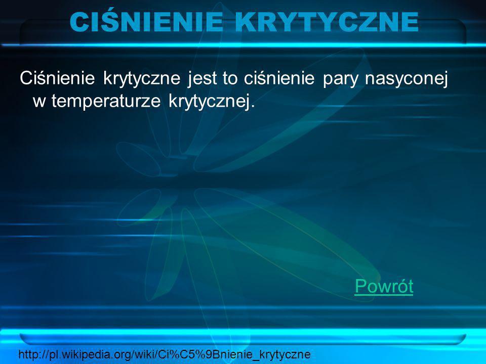 CIŚNIENIE KRYTYCZNECiśnienie krytyczne jest to ciśnienie pary nasyconej w temperaturze krytycznej. Powrót.