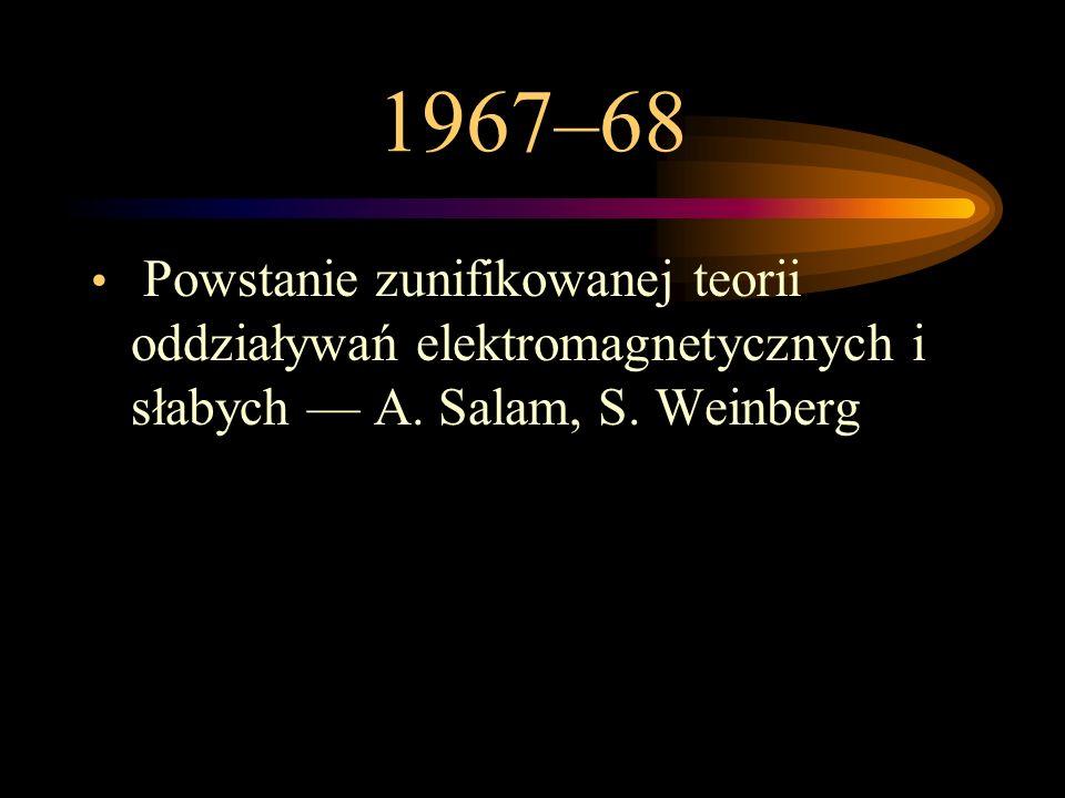 1967–68 Powstanie zunifikowanej teorii oddziaływań elektromagnetycznych i słabych — A.