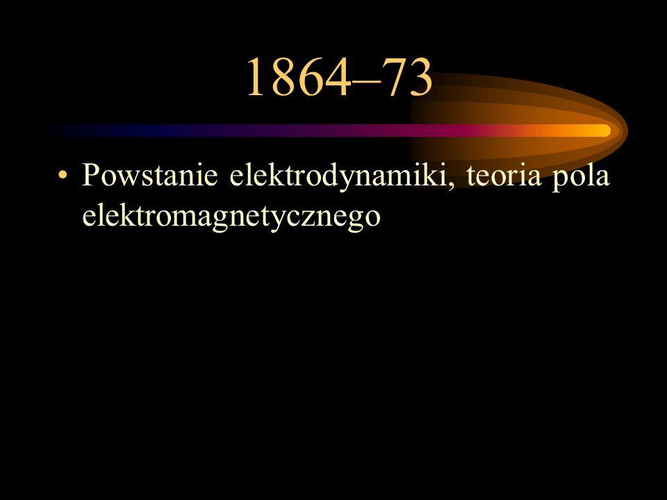 1864–73 Powstanie elektrodynamiki, teoria pola elektromagnetycznego