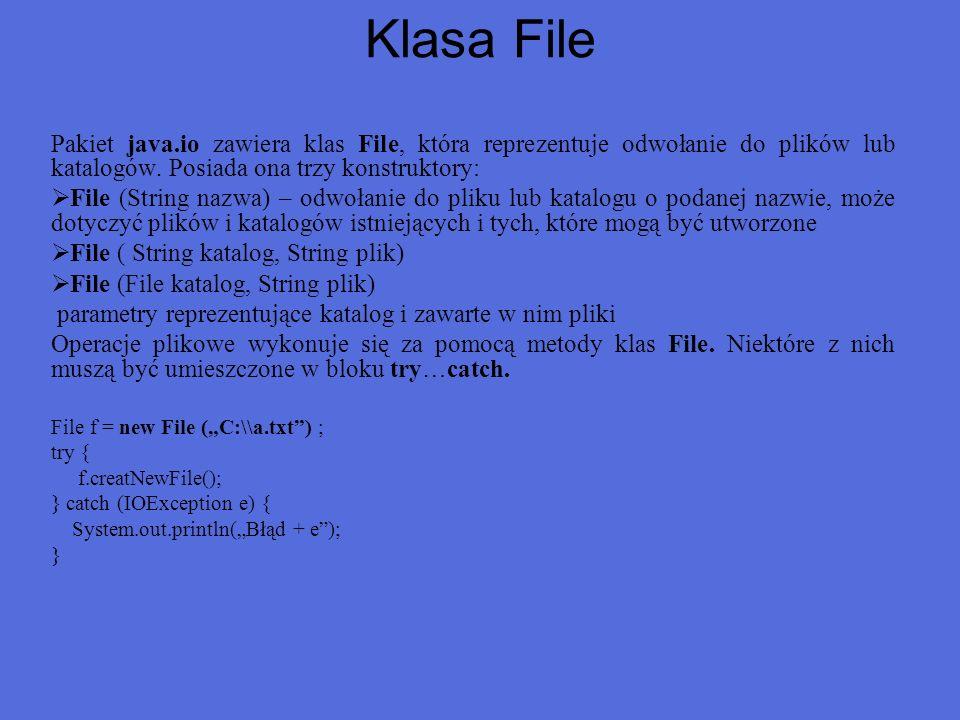 Klasa File Pakiet java.io zawiera klas File, która reprezentuje odwołanie do plików lub katalogów. Posiada ona trzy konstruktory: