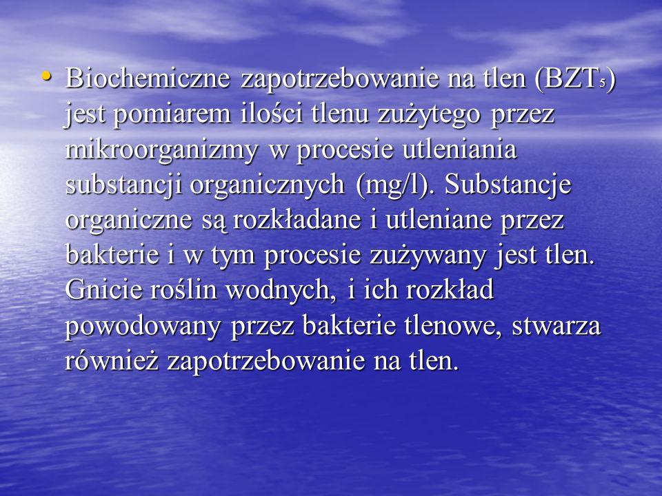 Biochemiczne zapotrzebowanie na tlen (BZT5) jest pomiarem ilości tlenu zużytego przez mikroorganizmy w procesie utleniania substancji organicznych (mg/l).