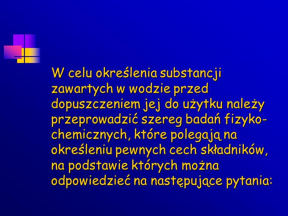 W celu określenia substancji zawartych w wodzie przed dopuszczeniem jej do użytku należy przeprowadzić szereg badań fizyko-chemicznych, które polegają na określeniu pewnych cech składników, na podstawie których można odpowiedzieć na następujące pytania: