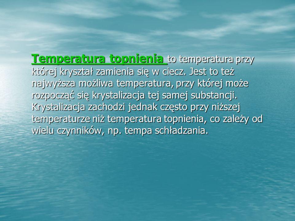 Temperatura topnienia to temperatura przy której kryształ zamienia się w ciecz.